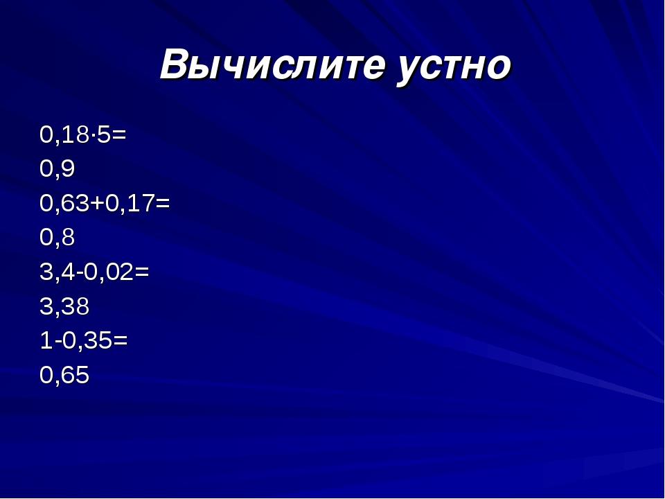 Вычислите устно 0,18∙5= 0,9 0,63+0,17= 0,8  3,4-0,02= 3,38 1-0,35= 0,65...