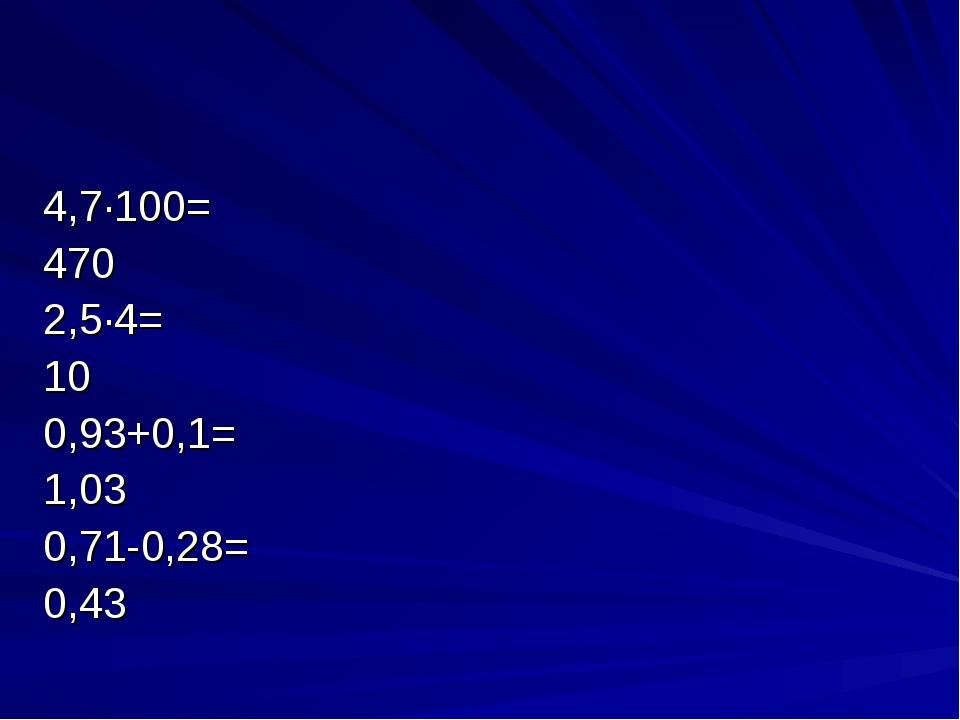 4,7∙100= 470 2,5∙4= 10 0,93+0,1= 1,03 0,71-0,28= 0,43
