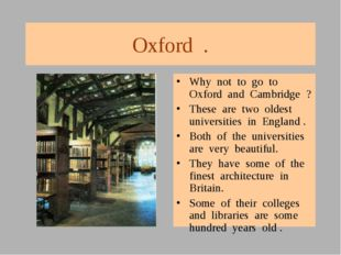 Oxford . Why not to go to Oxford and Cambridge ? These are two oldest univers