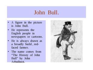 John Bull. A figure in the picture is John Bull. He represents the English pe