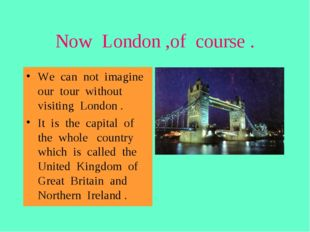 Now London ,of course . We can not imagine our tour without visiting London .