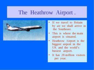 The Heathrow Airport . If we travel to Britain by air we shall arrive in the