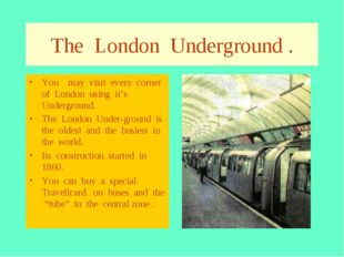 The London Underground . You may visit every corner of London using it's Unde