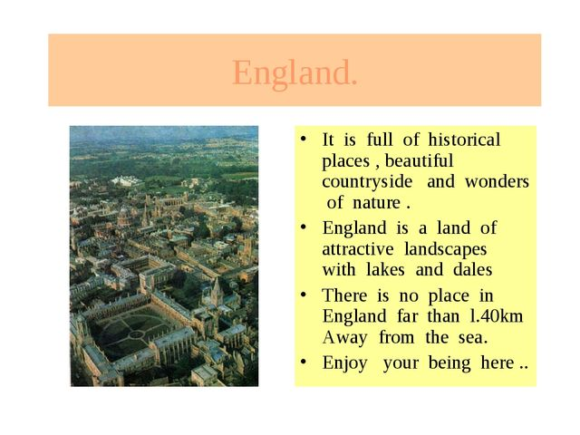 England. It is full of historical places , beautiful countryside and wonders...