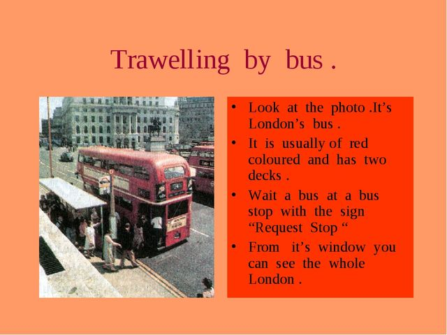 Trawelling by bus . Look at the photo .It's London's bus . It is usually of r...