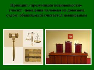 Принцип «презумпции невиновности» гласит: пока вина человека не доказана судо