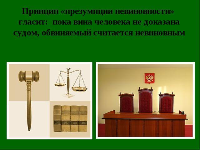 Принцип «презумпции невиновности» гласит: пока вина человека не доказана судо...