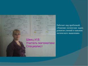 Работает над проблемой: «Решение логических задач; развитие умений и навыков