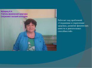 Работает над проблемой: «Сохранение и укрепление здоровья, развитие физически