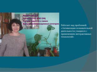 Работает над проблемой: «Активизация познавательной деятельности учащихся с п