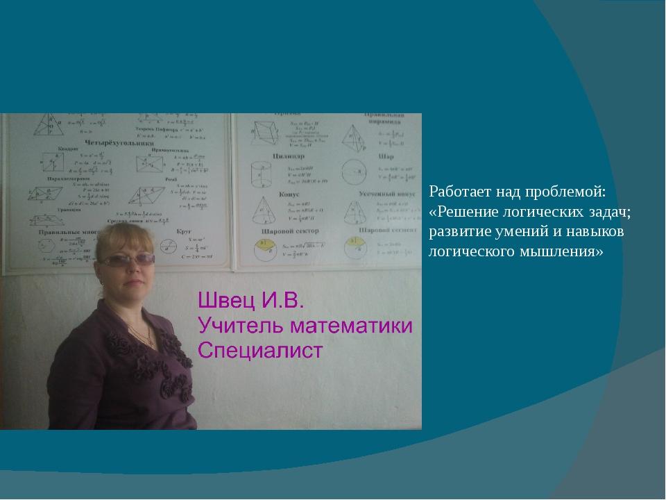 Работает над проблемой: «Решение логических задач; развитие умений и навыков...