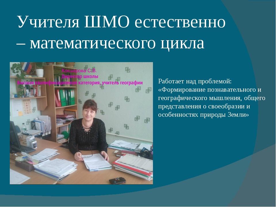 Учителя ШМО естественно – математического цикла Работает над проблемой: «Форм...