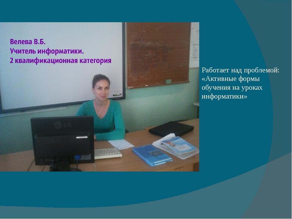 Работает над проблемой: «Активные формы обучения на уроках информатики»