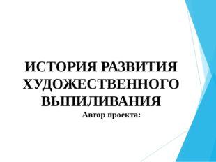 ИСТОРИЯ РАЗВИТИЯ ХУДОЖЕСТВЕННОГО ВЫПИЛИВАНИЯ Автор проекта: