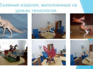 Объемные изделия, выполненные на уроках технологии. 11
