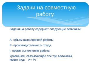 Задачи на работу содержат следующие величины: А- объем выполненной работы Р-