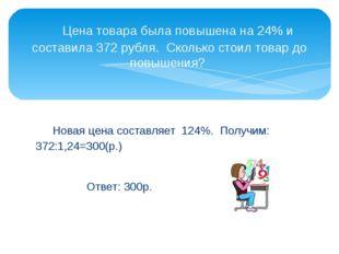 Новая цена составляет 124%. Получим: 372:1,24=300(р.)  Ответ: 300р.