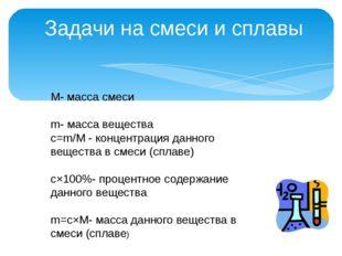 Задачи на смеси и сплавы М- масса смеси m- масса вещества c=m/M - концентрац