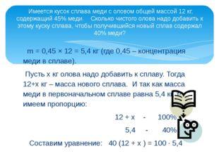 m = 0,45 × 12 = 5,4 кг (где 0,45 – концентрация меди в сплаве). Пусть x кг о