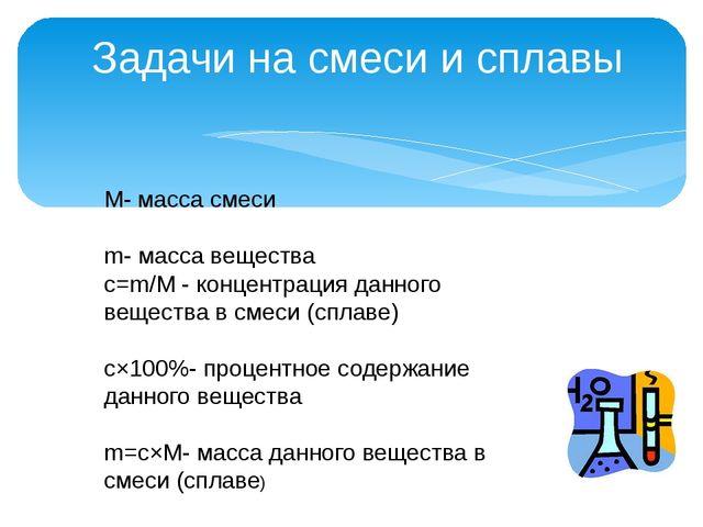 Задачи на смеси и сплавы М- масса смеси m- масса вещества c=m/M - концентрац...