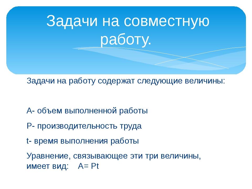 Задачи на работу содержат следующие величины: А- объем выполненной работы Р-...