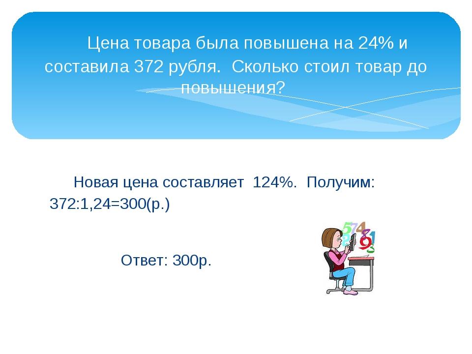 Новая цена составляет 124%. Получим: 372:1,24=300(р.)  Ответ: 300р....
