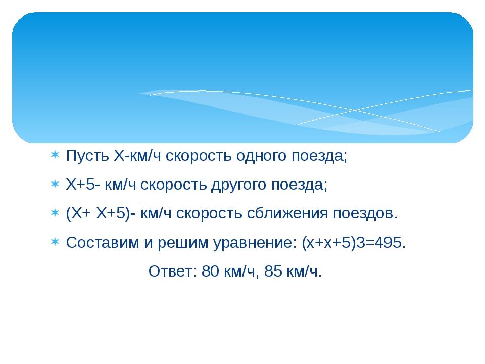 Пусть Х-км/ч скорость одного поезда; Х+5- км/ч скорость другого поезда; (Х+ Х...