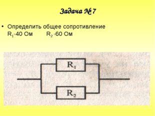 Задача № 7 Определить общее сопротивление R1=40 Ом R2 =60 Ом
