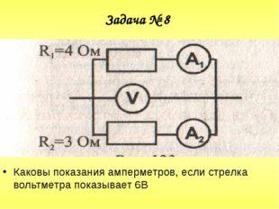 Задача № 8 Каковы показания амперметров, если стрелка вольтметра показывает 6В