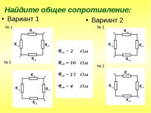 Найдите общее сопротивление: Вариант 1 Вариант 2 № 1 № 2 № 1 № 2