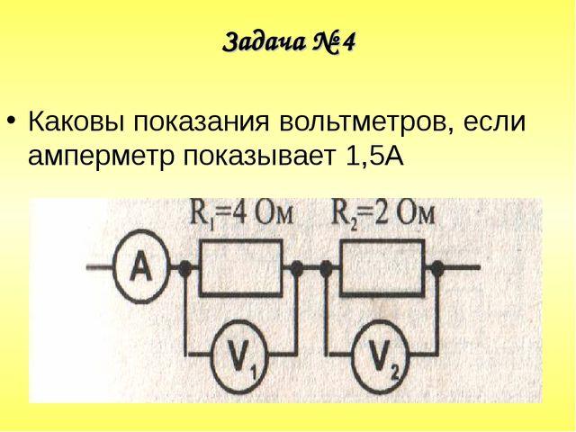 Задача № 4 Каковы показания вольтметров, если амперметр показывает 1,5А