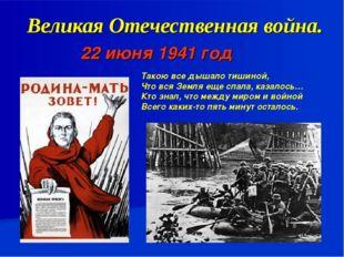 Великая Отечественная война. 22 июня 1941 год Такою все дышало тишиной, Что в