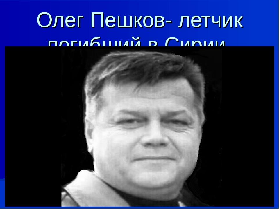 Олег Пешков- летчик погибший в Сирии.