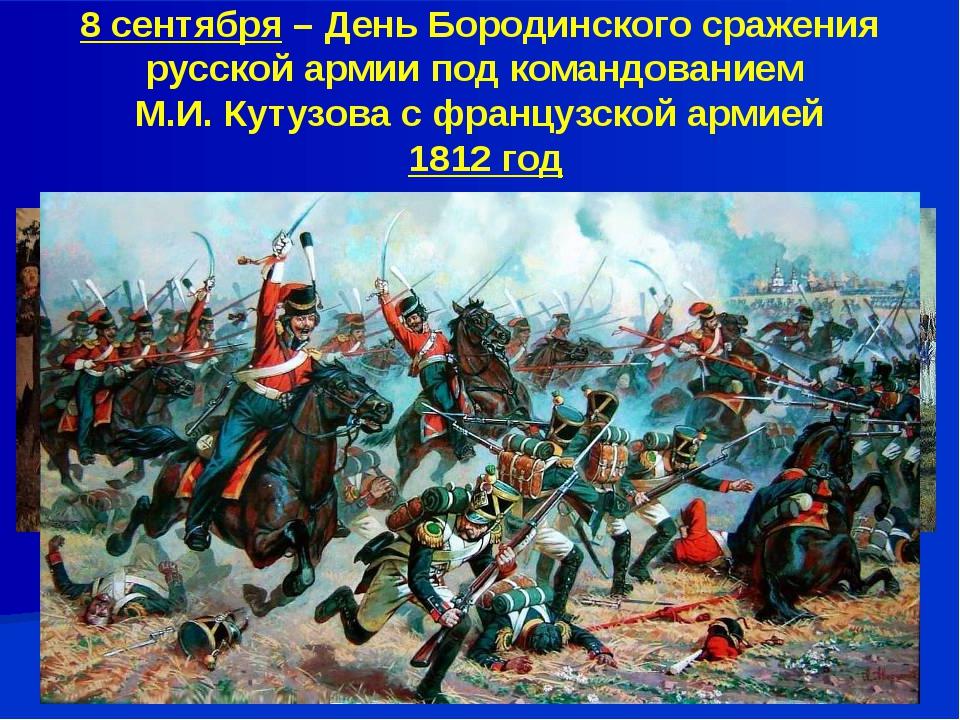 8 сентября – День Бородинского сражения русской армии под командованием М.И....