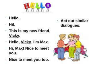 Hello. Hi!. This is my new friend, Vicky. Hello, Vicky. I'm Max. Hi, Max! Nic