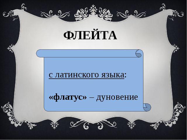 с латинского языка: «флатус» – дуновение ФЛЕЙТА