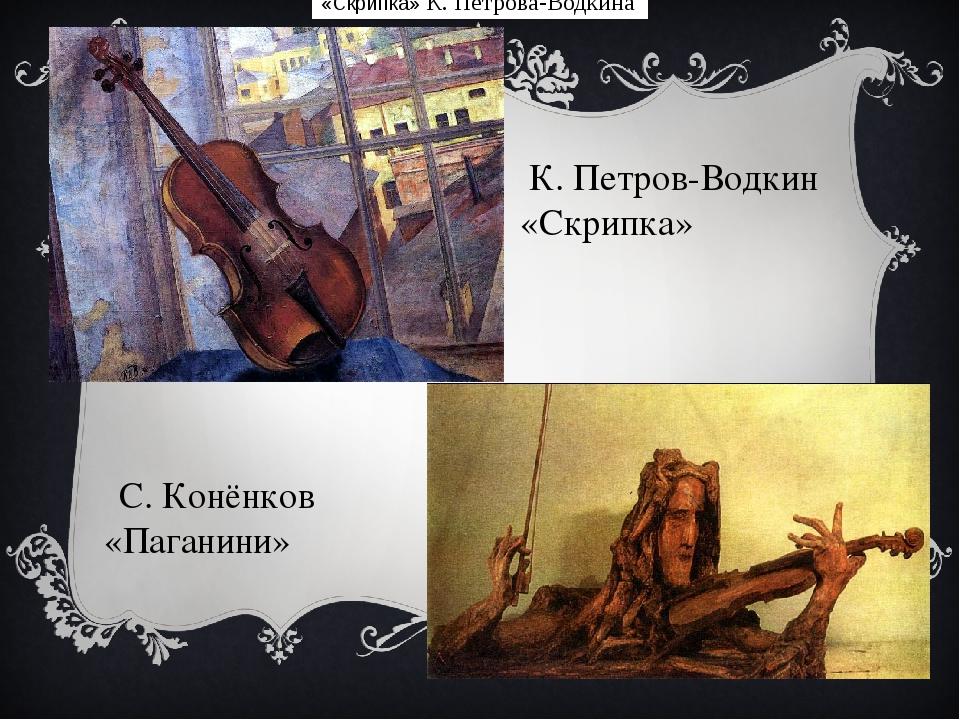 «Скрипка»К. Петрова-Водкина К. Петров-Водкин «Скрипка»  С.Конёнков «Паган...