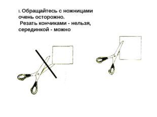 I. Обращайтесь с ножницами очень осторожно. Резать кончиками - нельзя, середи