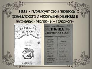 1833 - публикует свои переводы с французского и небольшие рецензии в журнала