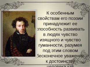 К особенным свойствам его поэзии принадлежит ее способность развивать в людях