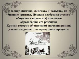 В лице Онегина, Ленского и Татьяны, по мнению критика, Пушкин изобразил русск