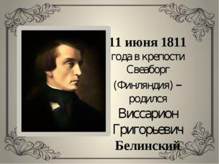 11 июня 1811 года в крепости Свеаборг (Финляндия) – родился Виссарион Григорь