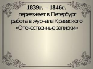 1839г. – 1846г. переезжает в Петербург работа в журнале Краевского «Отечестве
