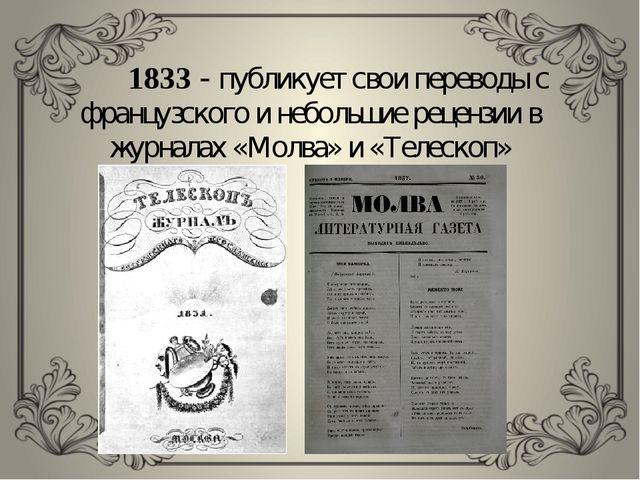 1833 - публикует свои переводы с французского и небольшие рецензии в журнала...