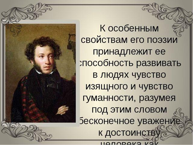 К особенным свойствам его поэзии принадлежит ее способность развивать в людях...