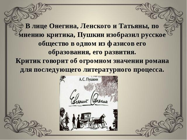 В лице Онегина, Ленского и Татьяны, по мнению критика, Пушкин изобразил русск...