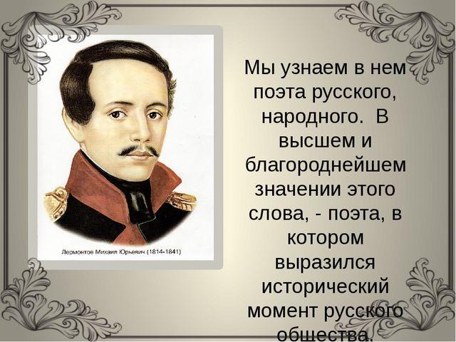 Мы узнаем в нем поэта русского, народного. В высшем и благороднейшем значени...
