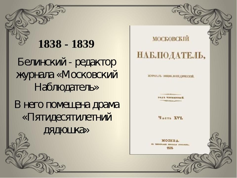 1838 - 1839 Белинский - редактор журнала «Московский Наблюдатель» В него пом...