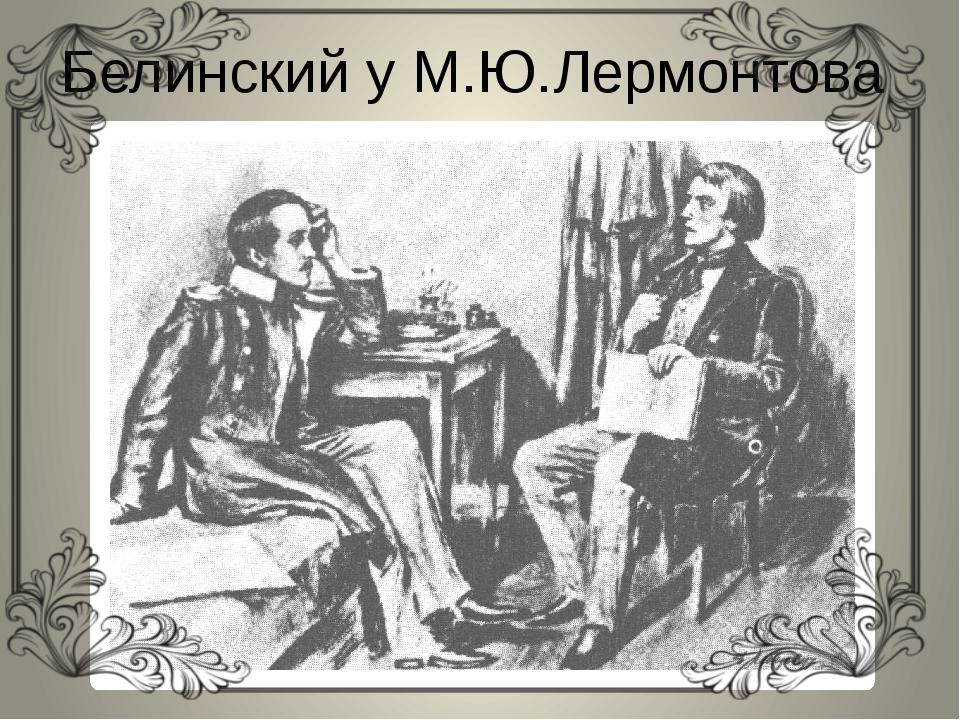 Белинский у М.Ю.Лермонтова