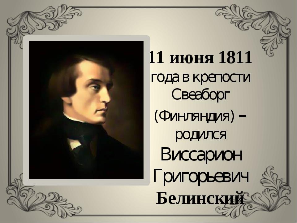 11 июня 1811 года в крепости Свеаборг (Финляндия) – родился Виссарион Григорь...